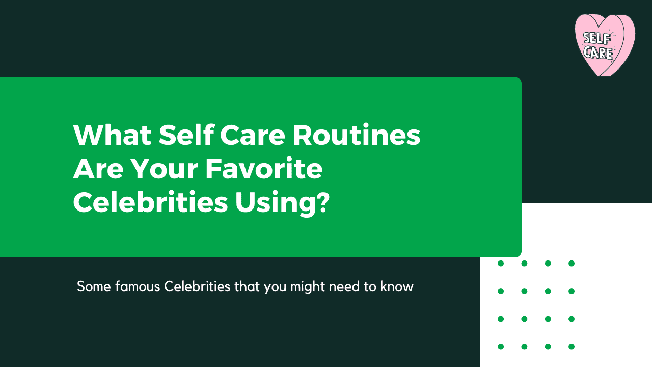 What Self Care Routines Are Your Favorite Celebrities Using